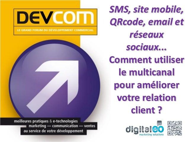SMS, site mobile,QRcode, email et     réseaux    sociaux...Comment utiliser  le multicanal pour améliorer  votre relation ...