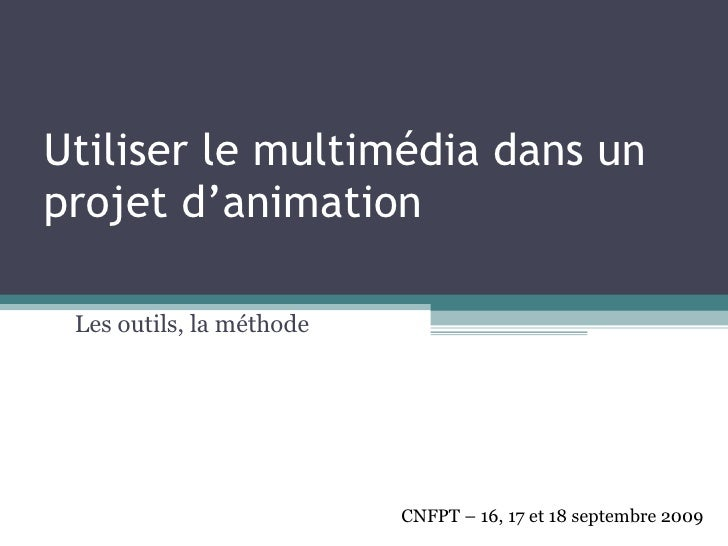 Utiliser le multimédia dans un projet d'animation Les outils, la méthode CNFPT – 16, 17 et 18 septembre 2009