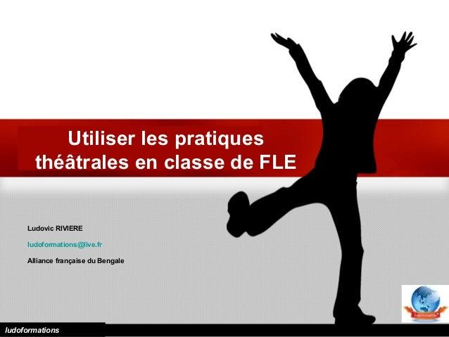 Utiliser les pratiques théâtrales en classe de FLE Ludovic RIVIERE ludoformations@live.fr Alliance française du Bengale lu...