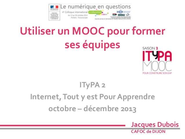 Utiliser un MOOC pour former  ses équipes  ITyPA 2  Internet, Tout y est Pour Apprendre  octobre – décembre 2013  Jacques ...