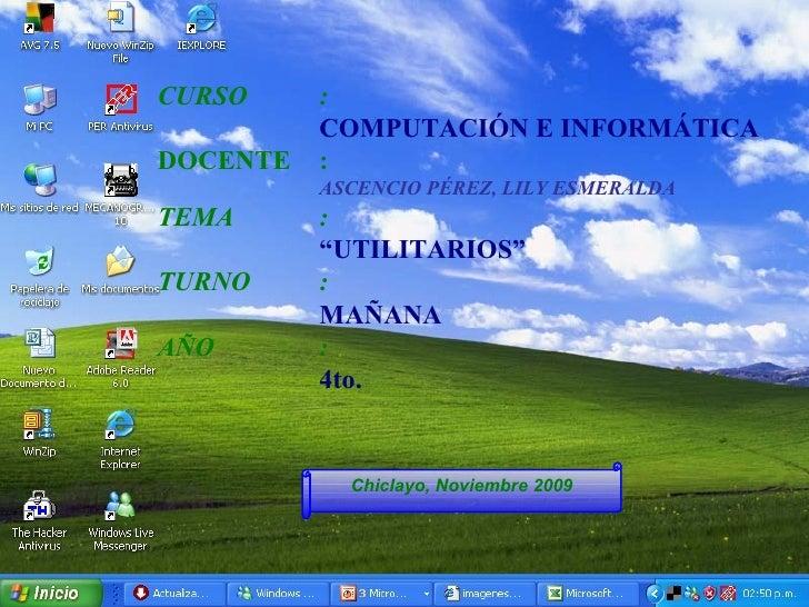 "Chiclayo, Noviembre 2009 CURSO : COMPUTACIÓN E INFORMÁTICA  DOCENTE : ASCENCIO PÉREZ, LILY ESMERALDA TEMA : "" UTILITARIOS""..."