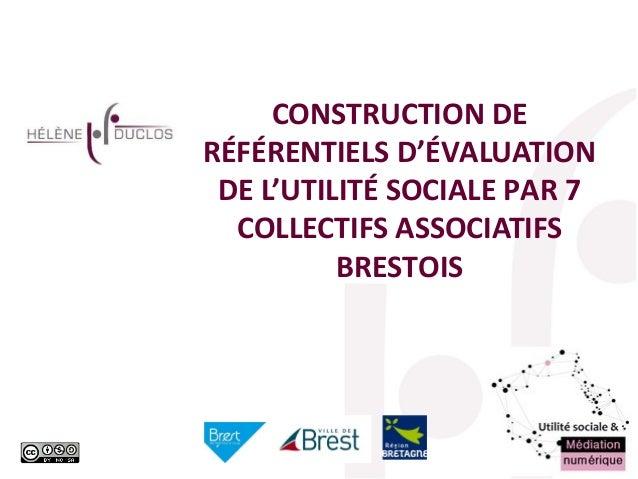 heleneduclos1@gmail.com CONSTRUCTION DE RÉFÉRENTIELS D'ÉVALUATION DE L'UTILITÉ SOCIALE PAR 7 COLLECTIFS ASSOCIATIFS BRESTO...