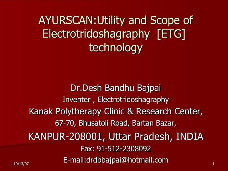 AYURSCAN: Utility and Scope of   Electrotridoshagraphy  [ ETG]  technology Dr.Desh Bandhu Bajpai Inventer , Electrotridosh...