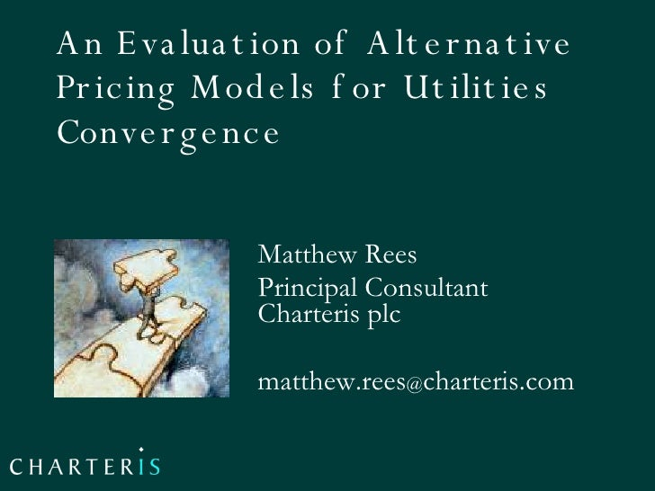 An Evaluation of Alternative Pricing Models for Utilities Convergence  Matthew Rees Principal Consultant Charteris plc mat...