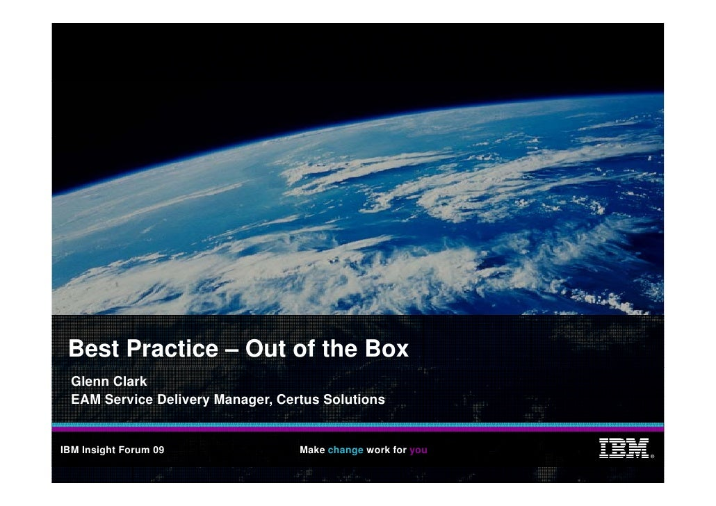 Best Practice – Out of the Box   Glenn Clark   EAM Service Delivery Manager, Certus Solutions   IBM Insight Forum 09      ...