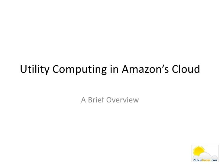 Utility Computing in Amazon's Cloud             A Brief Overview