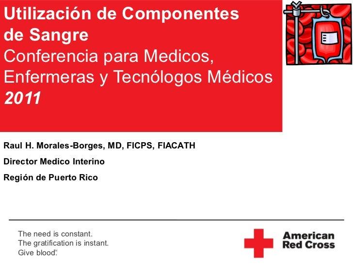Utilización de Componentesde SangreConferencia para Medicos,Enfermeras y Tecnólogos Médicos2011Raul H. Morales-Borges, MD,...