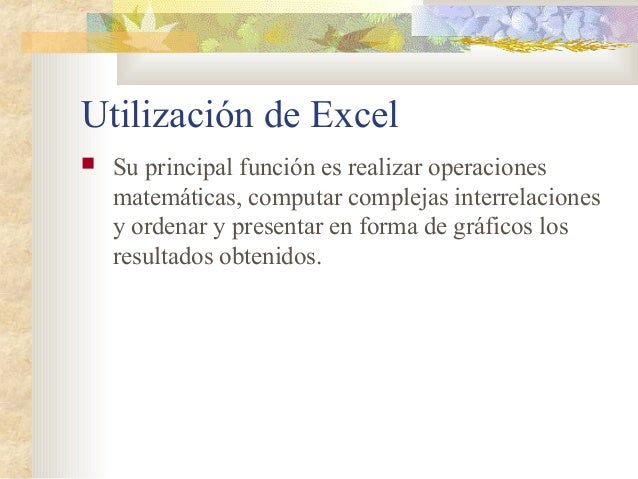 Utilización de Excel  Su principal función es realizar operaciones matemáticas, computar complejas interrelaciones y orde...