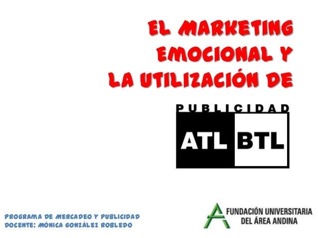 El Marketing Emocional y la utilización de Medios Programa de Mercadeo y Publicidad Docente: Mónica González Robledo