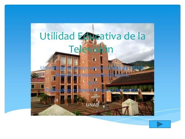 Utilidad Educativa de la       Televisión.Universidad Autónoma de Bucaramanga UNAB.      Maestría en Innovación Educativa....