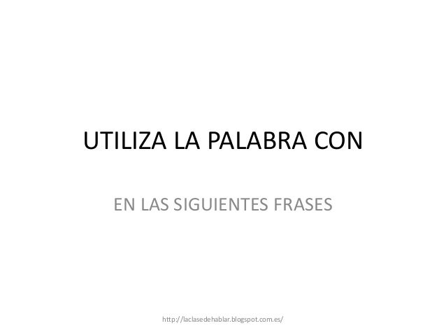 UTILIZA LA PALABRA CONEN LAS SIGUIENTES FRASEShttp://laclasedehablar.blogspot.com.es/