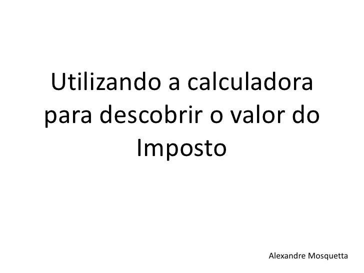 Utilizando a calculadora para descobrir o valor do Imposto<br />Alexandre Mosquetta<br />