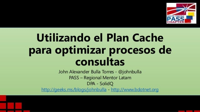 Utilizando el Plan Cache para optimizar procesos de consultas John Alexander Bulla Torres - @johnbulla PASS – Regional Men...