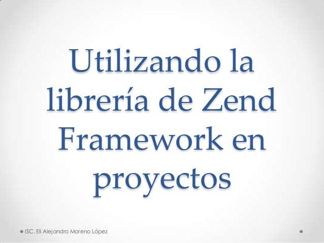 Utilizando la        librería de Zend         Framework en            proyectosISC. Eli Alejandro Moreno López