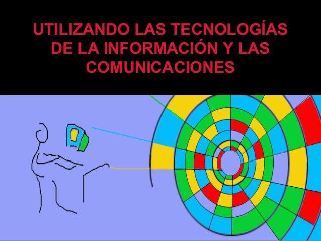 UTILIZANDO LAS TECNOLOGÍAS DE LA INFORMACIÓN Y LAS COMUNICACIONES