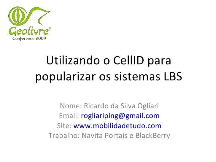 Utilizando o CellID para popularizar os sistemas LBS Nome: Ricardo da Silva Ogliari Email:  [email_address] Site:  www.mob...