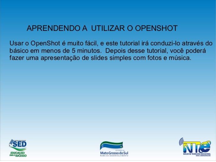 APRENDENDO A UTILIZAR O OPENSHOTUsar o OpenShot é muito fácil, e este tutorial irá conduzi-lo através dobásico em menos de...