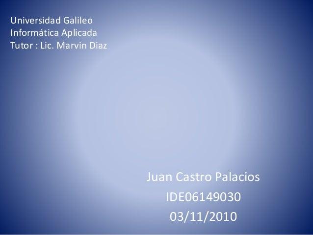 Universidad Galileo Informática Aplicada Tutor : Lic. Marvin Diaz Juan Castro Palacios IDE06149030 03/11/2010
