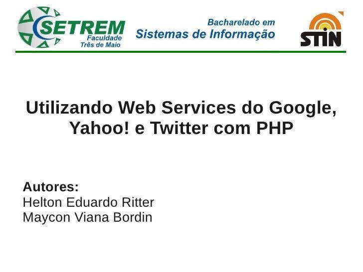 Utilizando Web Services do Google,       Yahoo! e Twitter com PHP   Autores: Helton Eduardo Ritter Maycon Viana Bordin