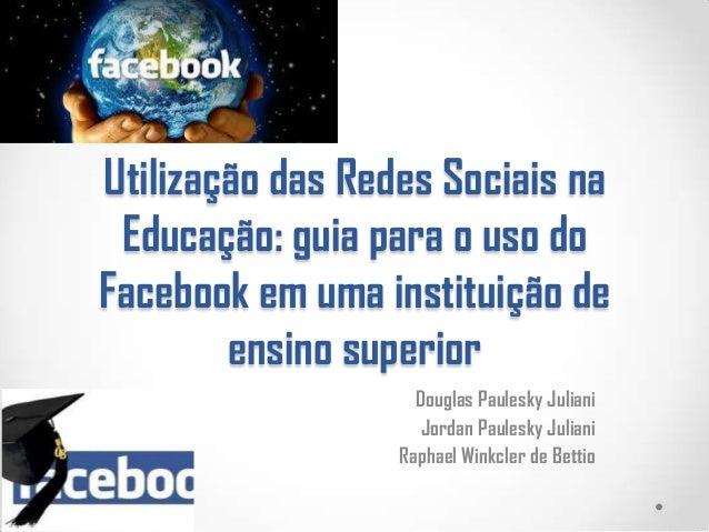 Utilização das Redes Sociais na Educação: guia para o uso do Facebook em uma instituição de ensino superior Douglas Paules...