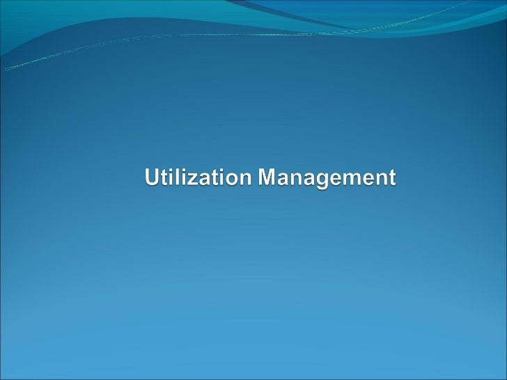 What is Utilization Management Utilization management is the evaluation of the appropriateness, medical need and efficien...