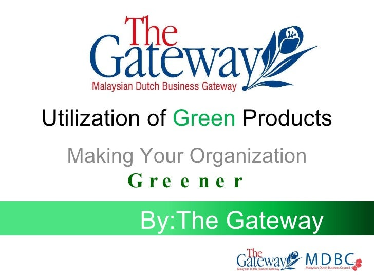 Utilization of  Green  Products Making Your Organization  Greener By:The Gateway