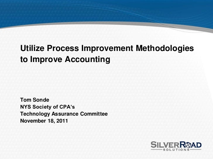 Utilize Process Improvement Methodologiesto Improve AccountingTom SondeNYS Society of CPA'sTechnology Assurance CommitteeN...
