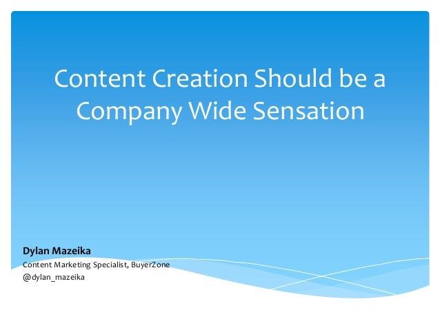 Content Creation Should be a Company Wide Sensation Dylan Mazeika Content Marketing Specialist, BuyerZone @dylan_mazeika