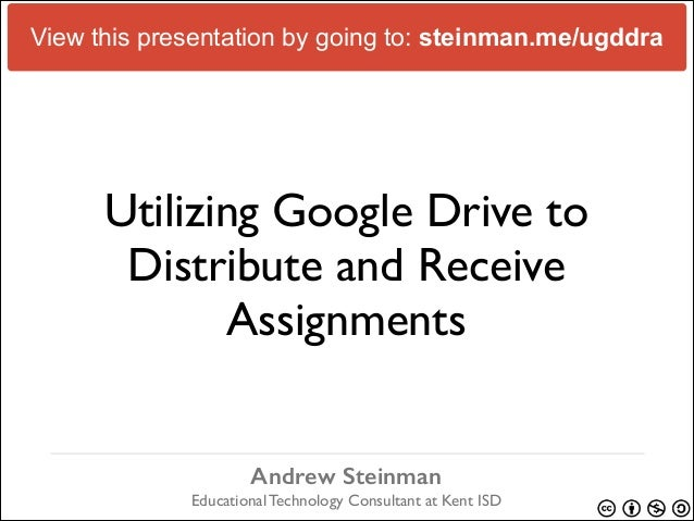 View this presentation by going to: steinman.me/ugddra  Utilizing Google Drive to Distribute and Receive Assignments Andre...