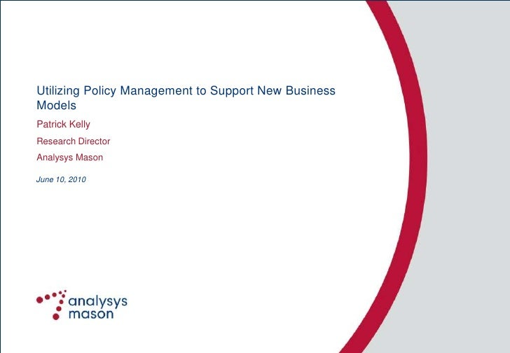Utilizing Policy Management to Support New Business Models Patrick Kelly Research Director Analysys Mason  June 10, 2010