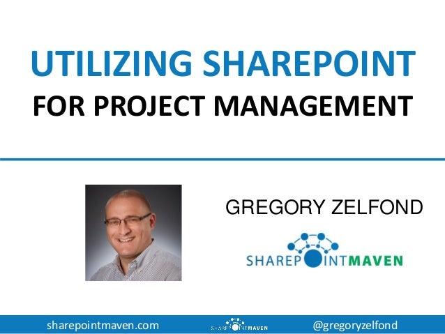 sharepointmaven.com @gregoryzelfond UTILIZING SHAREPOINT FOR PROJECT MANAGEMENT GREGORY ZELFOND