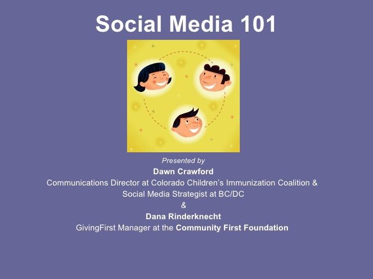 Social Media 101 <ul><li>Presented by </li></ul><ul><li>Dawn Crawford </li></ul><ul><li>Communications Director at Colorad...