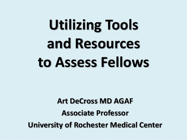 Utilizing Tools   and Resources  to Assess Fellows        Art DeCross MD AGAF          Associate ProfessorUniversity of Ro...