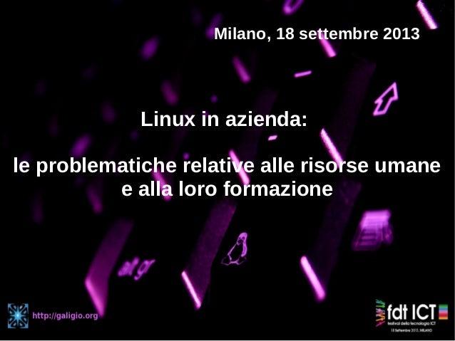 Linux in azienda: le problematiche relative alle risorse umane e alla loro formazione Milano, 18 settembre 2013