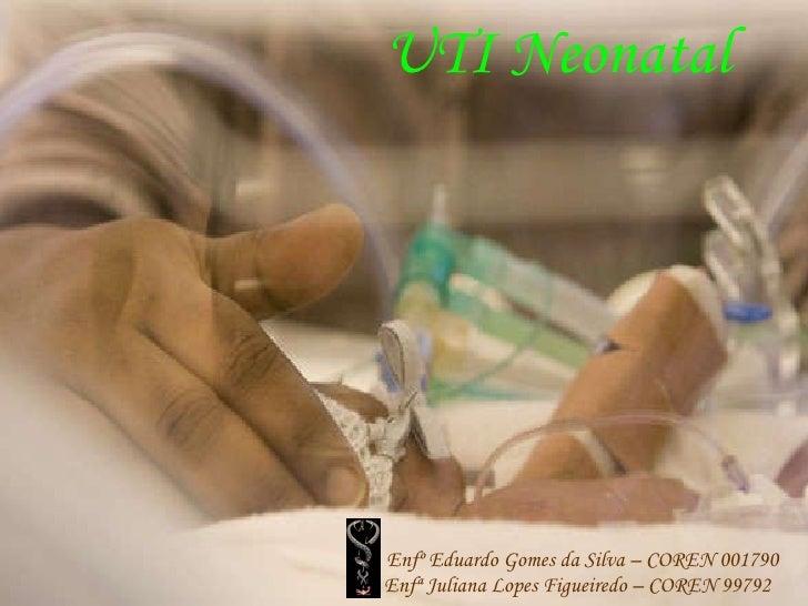 UTI Neonatal Enfº Eduardo Gomes da Silva – COREN 001790 Enfª Juliana Lopes Figueiredo – COREN 99792