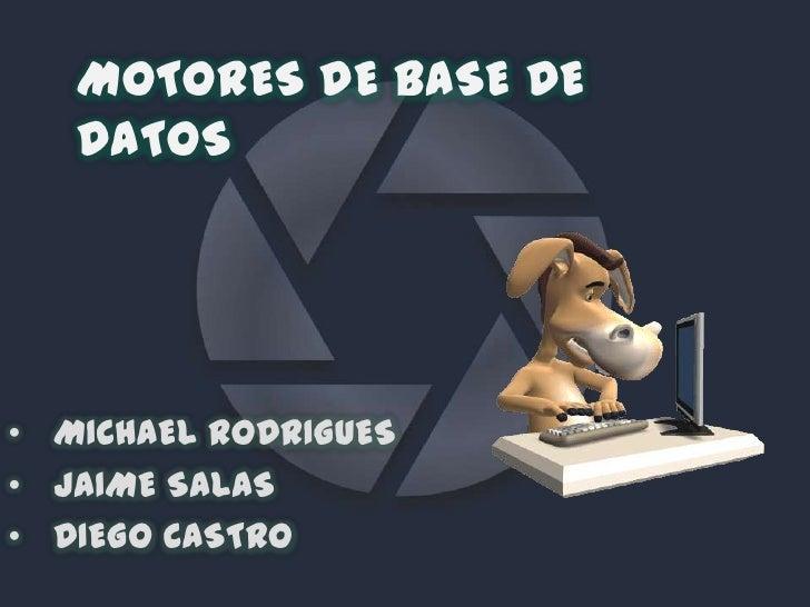 MOTORES DE BASE DE   DATOS• MICHAEL RODRIGUES• JAIME SALAS• DIEGO CASTRO