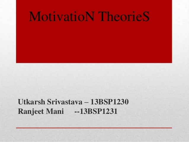 Utkarsh Srivastava – 13BSP1230 Ranjeet Mani --13BSP1231 MotivatioN TheorieS
