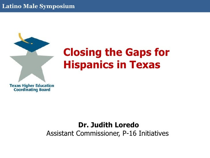 Latino Male Symposium                 Closing the Gaps for                 Hispanics in Texas                       Dr. Ju...