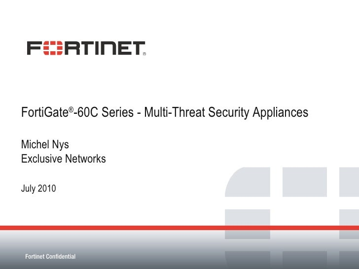 FortiGate ® -60C Series - Multi-Threat Security Appliances Michel Nys Exclusive Networks July 2010