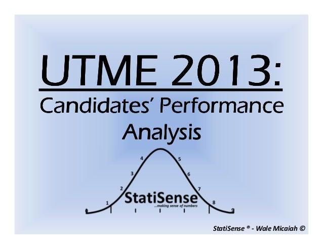 StatiSense ® - Wale Micaiah ©UTME 2013:UTME 2013:UTME 2013:UTME 2013:Candidates' PerformanceCandidates' PerformanceCandida...
