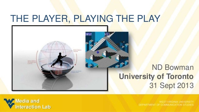 THE PLAYER, PLAYING THE PLAY ND Bowman University of Toronto 31 Sept 2013 Media and Interaction Lab