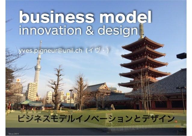 Tokyo 2014 business model innovation & design ! yves.pigneur@unil.ch (イヴ・) ビジネスモデルイノベーションとデザイン