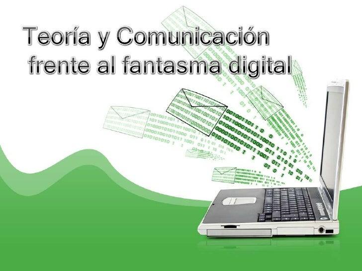 Teoría y Comunicación<br /> frente al fantasma digital <br />