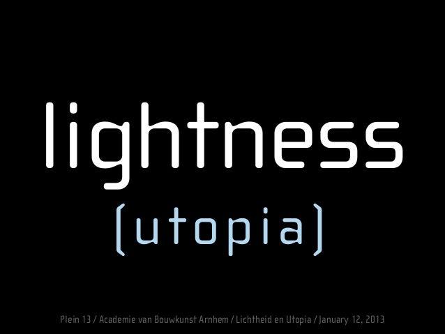 lightness (utopia) Plein 13 / Academie van Bouwkunst Arnhem / Lichtheid en Utopia / January 12, 2013