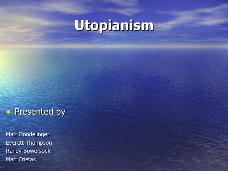 Utopianism <ul><li>Presented by </li></ul><ul><li>Matt Dondelinger </li></ul><ul><li>Everett Thompson </li></ul><ul><li>Ra...