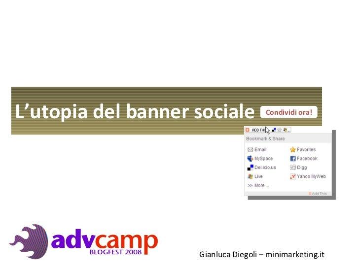 L'utopia  del banner sociale  Condividi ora! Gianluca Diegoli – minimarketing.it