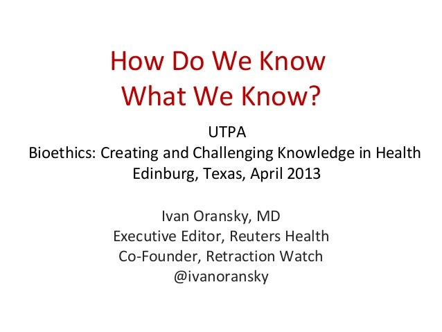 How Do We Know            What We Know?                          UTPABioethics: Creating and Challenging Knowledge in Heal...