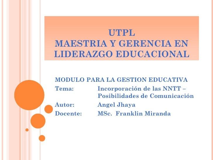 UTPLMAESTRIA Y GERENCIA ENLIDERAZGO EDUCACIONALMODULO PARA LA GESTION EDUCATIVATema:      Incorporación de las NNTT –     ...