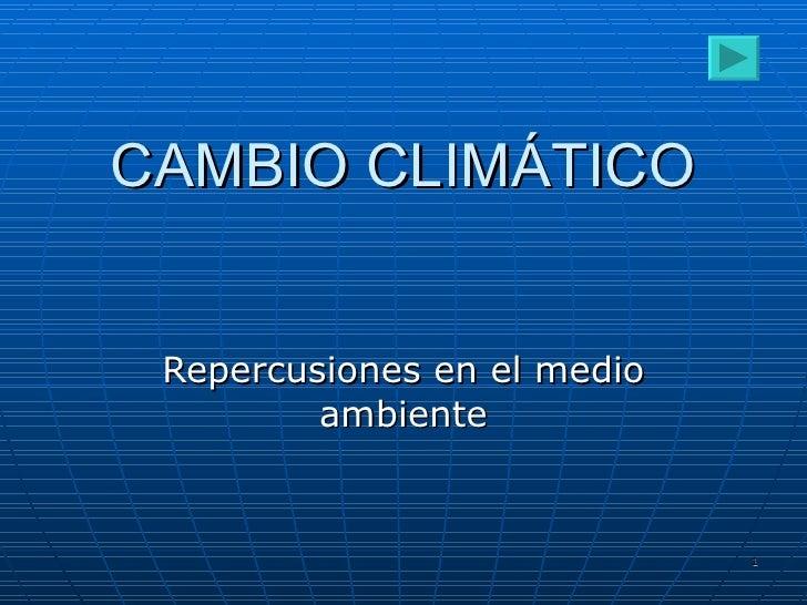 CAMBIO CLIMÁTICO Repercusiones en el medio ambiente
