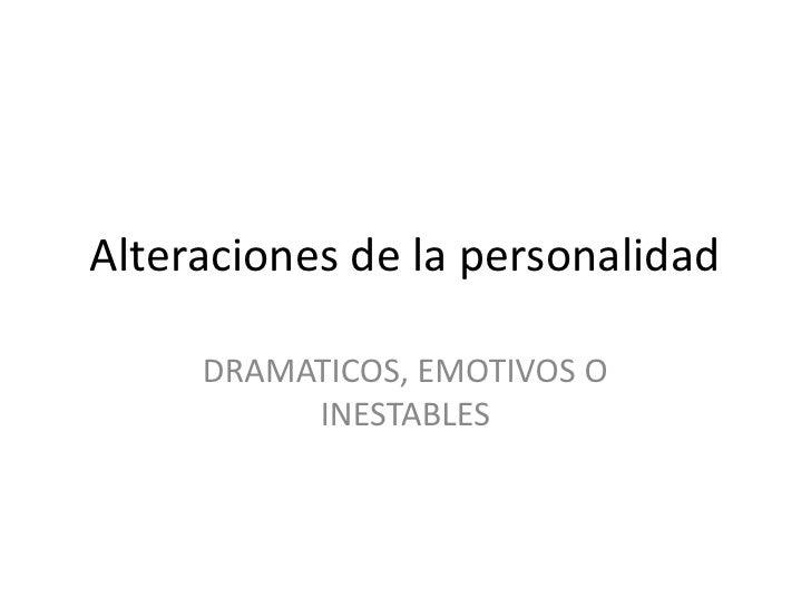 Alteraciones de la personalidad<br />DRAMATICOS, EMOTIVOS O INESTABLES<br />
